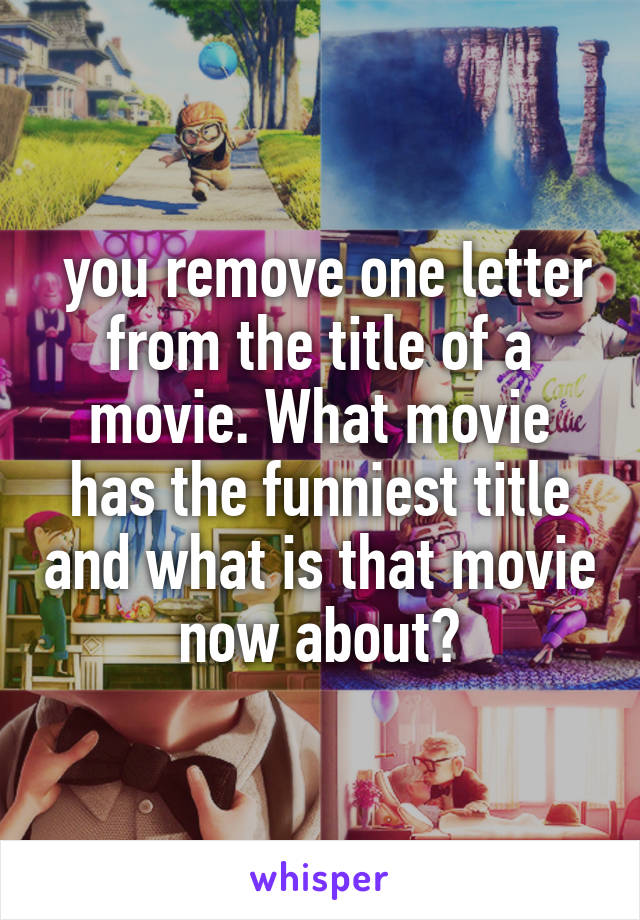 you remove one letter from the title of a movie. What movie has the funniest title and what is that movie now about?