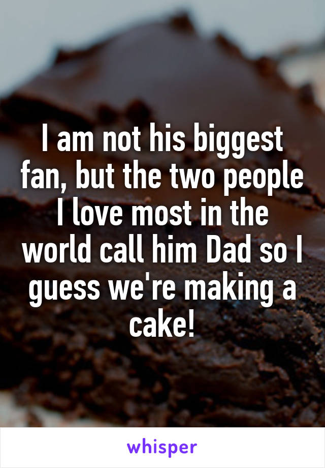 I am not his biggest fan, but the two people I love most in the world call him Dad so I guess we're making a cake!