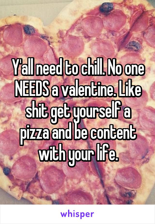Y'all need to chill. No one NEEDS a valentine. Like shit get yourself a pizza and be content with your life.