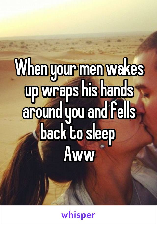 When your men wakes up wraps his hands around you and fells back to sleep  Aww