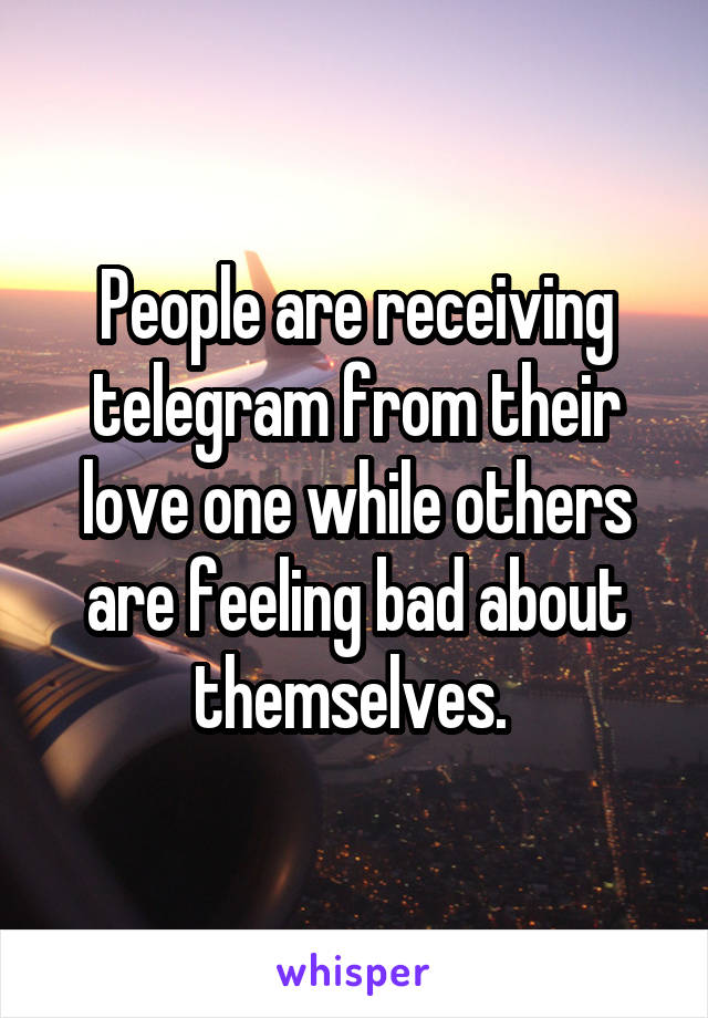 People are receiving telegram from their love one while others are feeling bad about themselves.