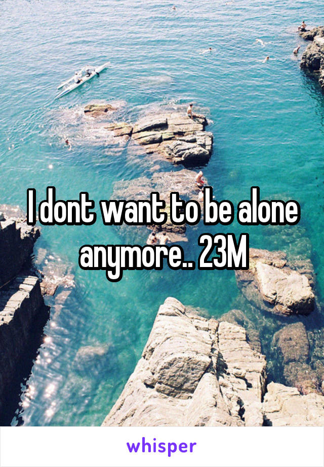 I dont want to be alone anymore.. 23M