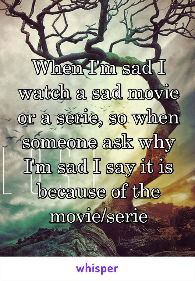 When I'm sad I watch a sad movie or a serie, so when someone ask why I'm sad I say it is because of the movie/serie