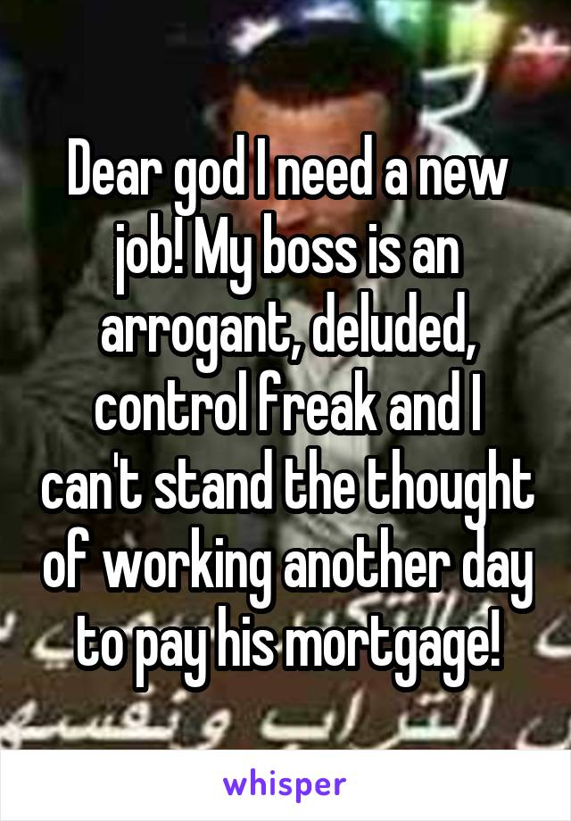 Dear god I need a new job! My boss is an arrogant, deluded, control freak and I can't stand the thought of working another day to pay his mortgage!