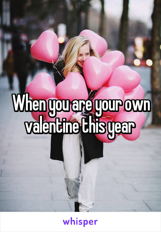 When you are your own valentine this year