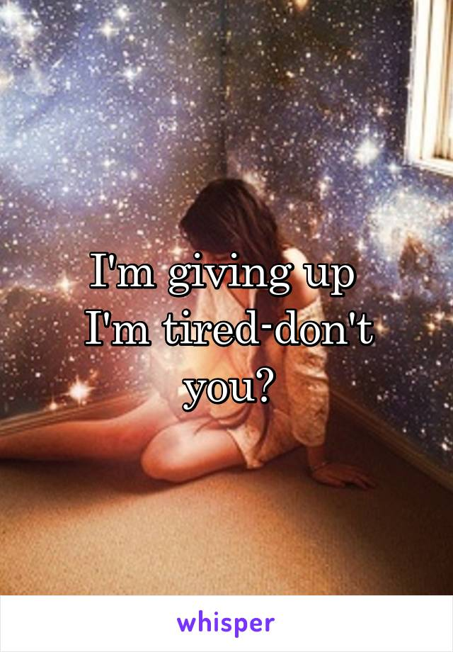 I'm giving up  I'm tired-don't you?