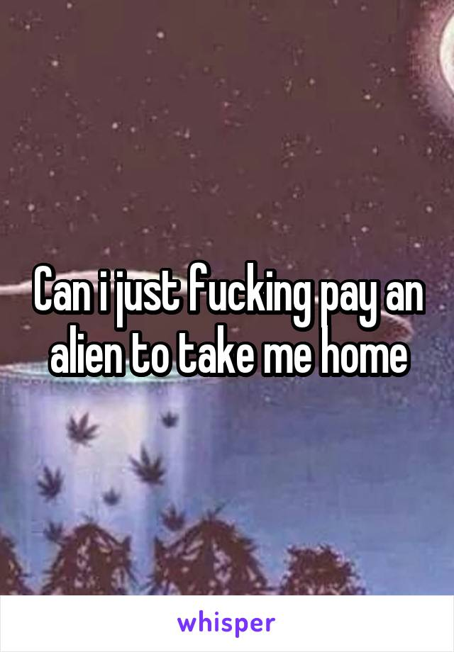Can i just fucking pay an alien to take me home