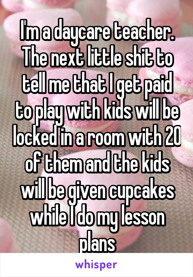 I'm a daycare teacher. The next little shit to tell me that I get paid to play with kids will be locked in a room with 20 of them and the kids will be given cupcakes while I do my lesson plans