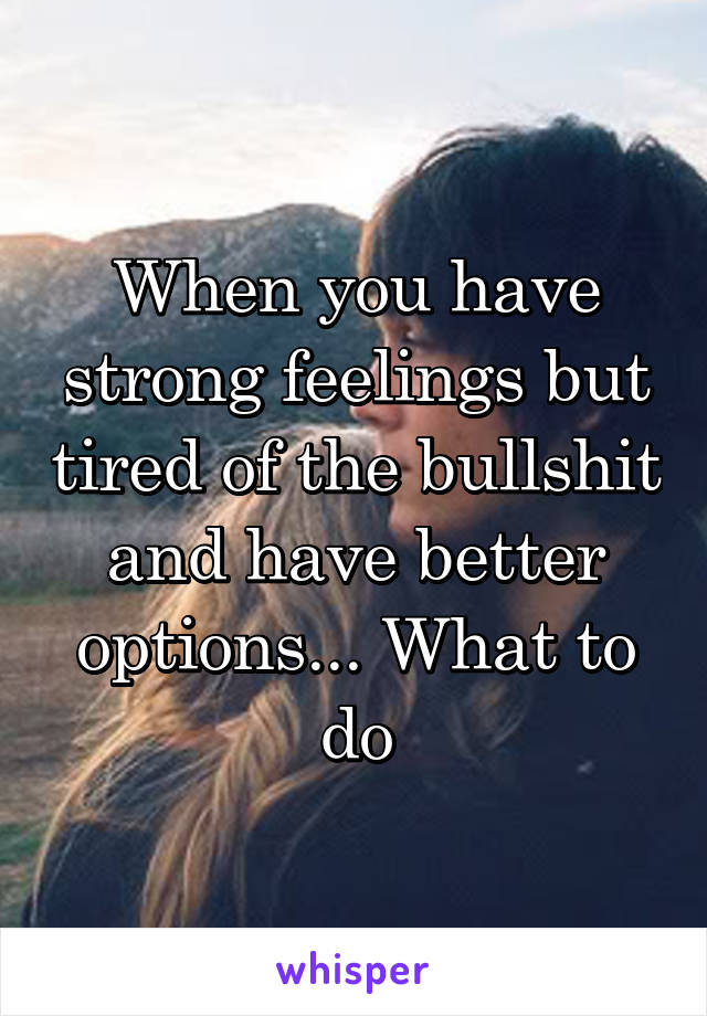 When you have strong feelings but tired of the bullshit and have better options... What to do
