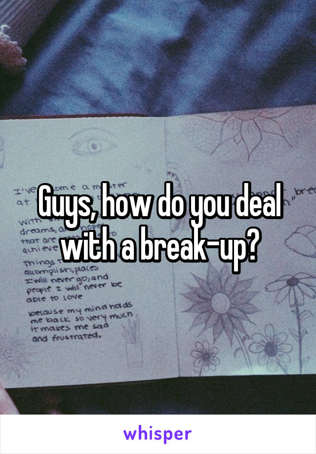 Guys, how do you deal with a break-up?