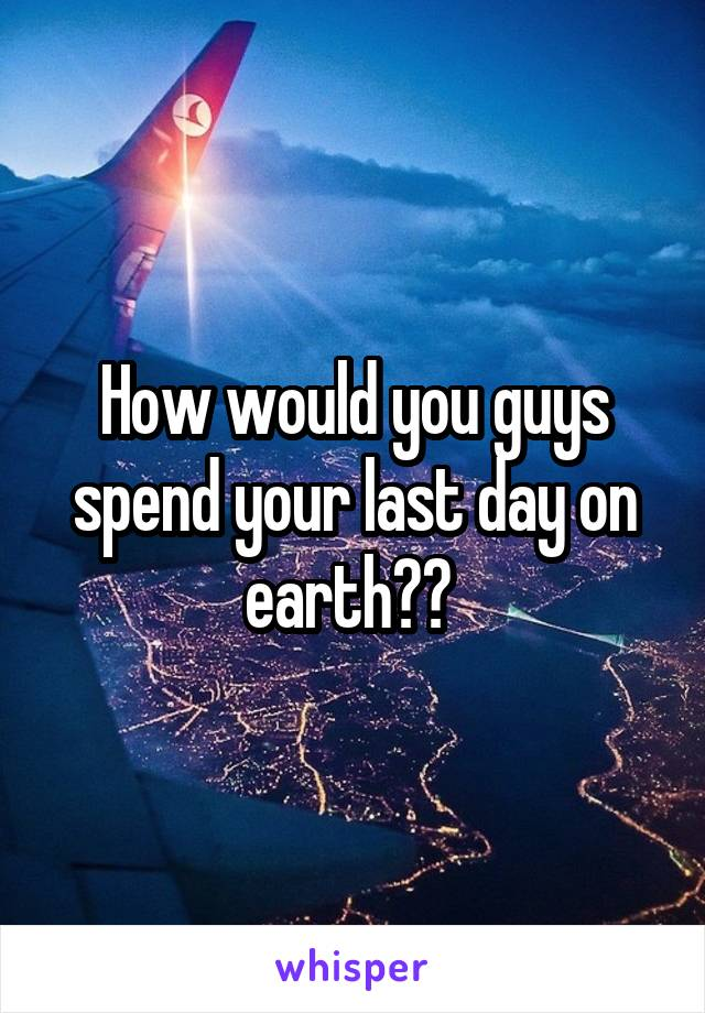 How would you guys spend your last day on earth??