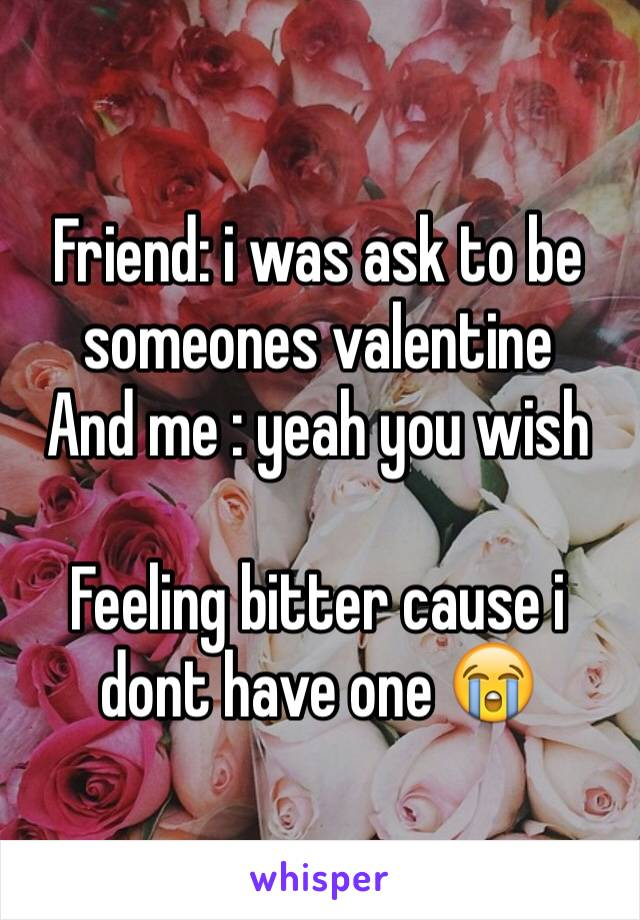 Friend: i was ask to be someones valentine And me : yeah you wish   Feeling bitter cause i dont have one 😭