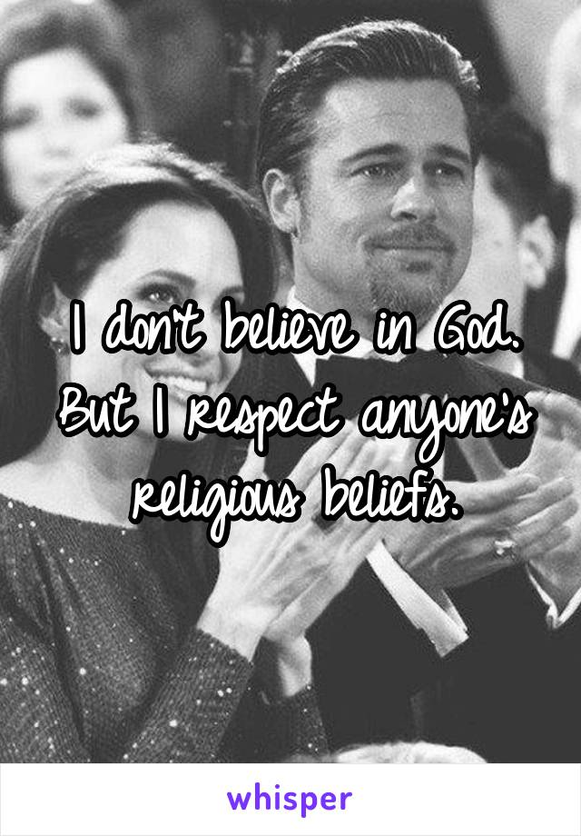 I don't believe in God. But I respect anyone's religious beliefs.