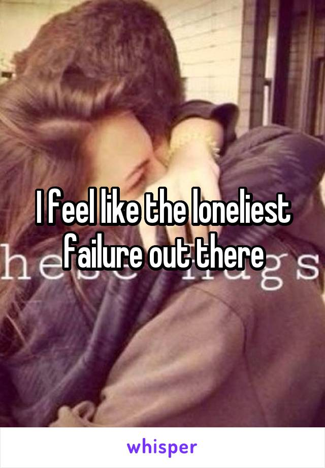 I feel like the loneliest failure out there
