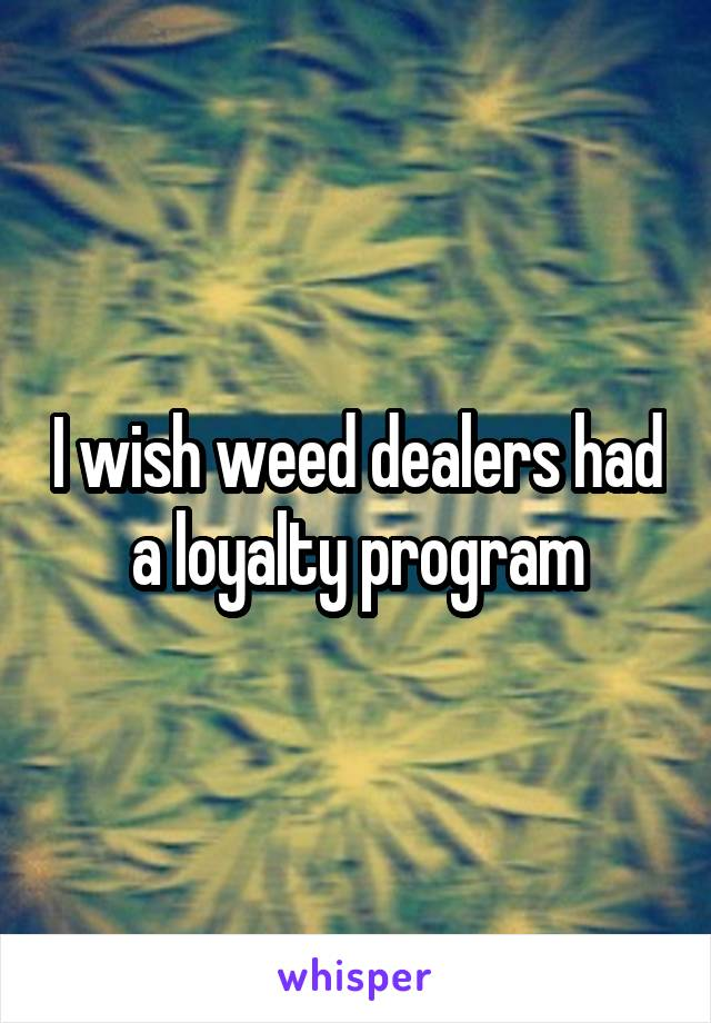 I wish weed dealers had a loyalty program