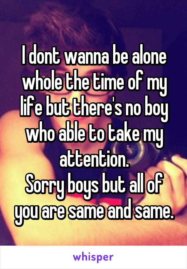 I dont wanna be alone whole the time of my life but there's no boy who able to take my attention. Sorry boys but all of you are same and same.