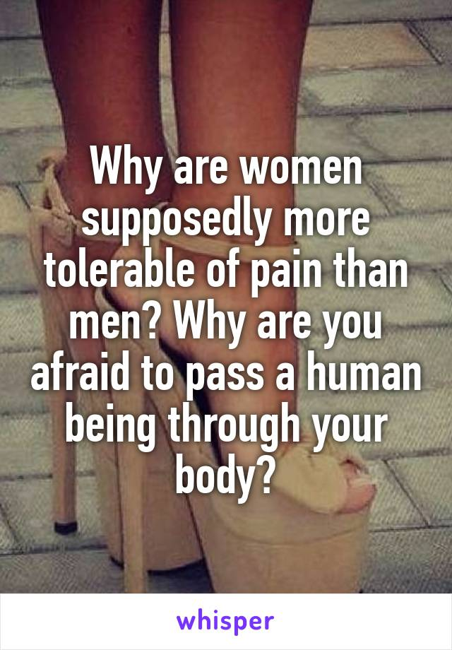 Why are women supposedly more tolerable of pain than men? Why are you afraid to pass a human being through your body?