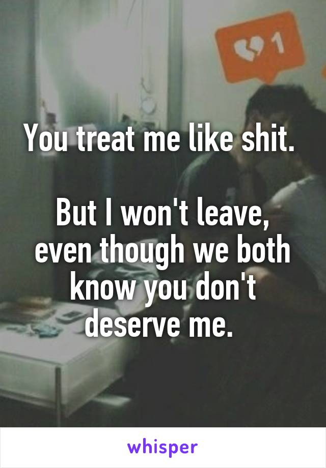 You treat me like shit.   But I won't leave, even though we both know you don't deserve me.