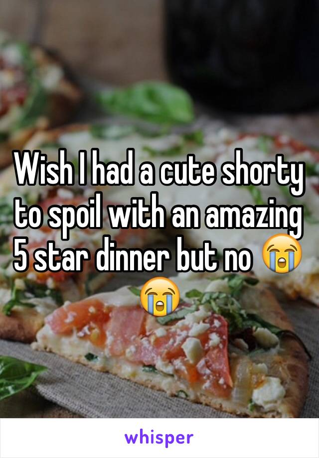 Wish I had a cute shorty to spoil with an amazing 5 star dinner but no 😭😭