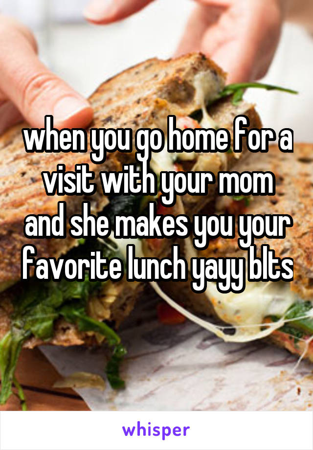 when you go home for a visit with your mom and she makes you your favorite lunch yayy blts