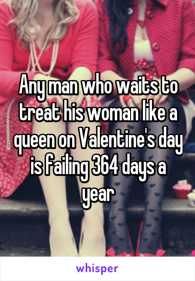 Any man who waits to treat his woman like a queen on Valentine's day is failing 364 days a year