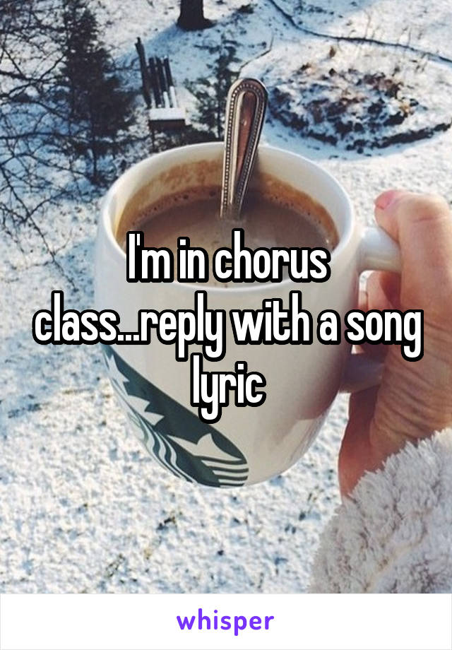 I'm in chorus class...reply with a song lyric