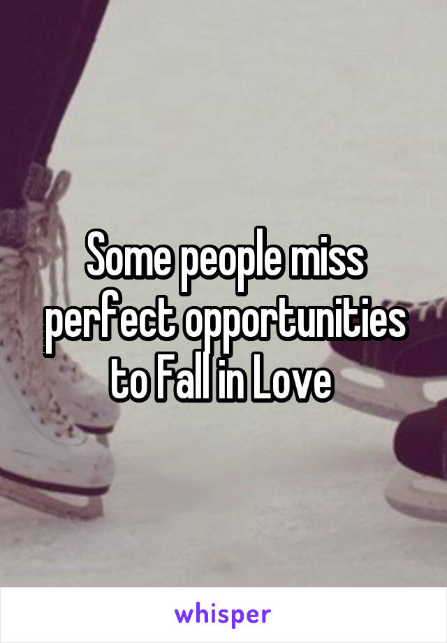 Some people miss perfect opportunities to Fall in Love