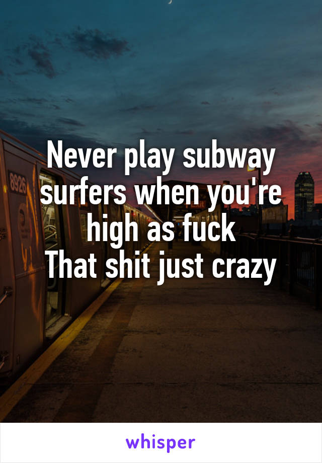 Never play subway surfers when you're high as fuck That shit just crazy