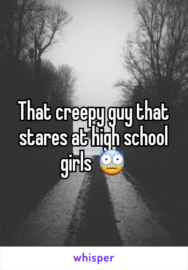 That creepy guy that stares at high school girls 😨