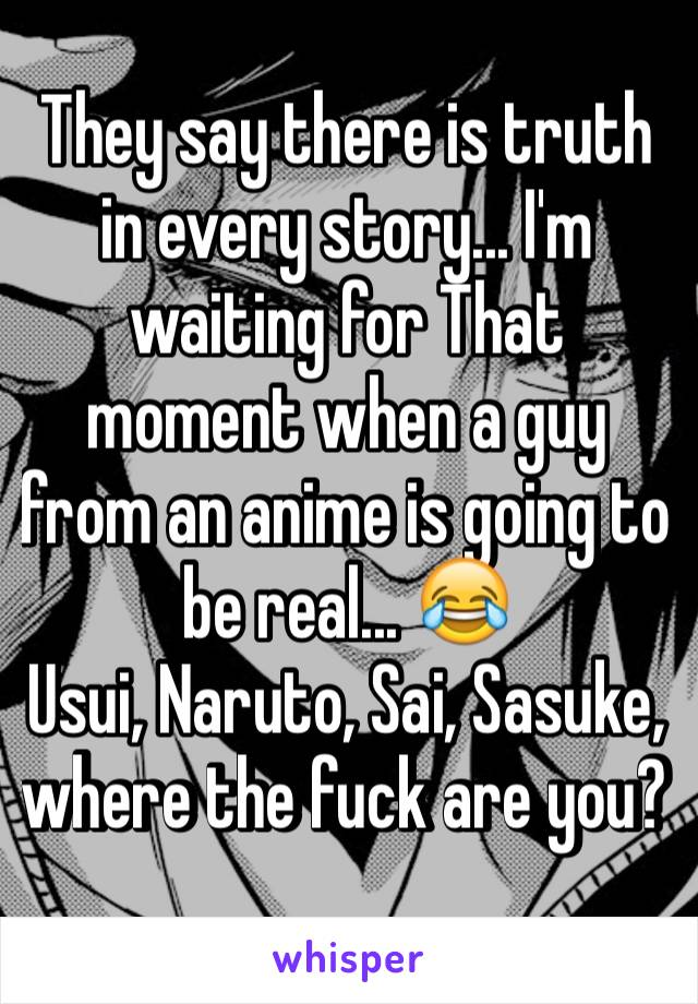 They say there is truth in every story... I'm waiting for That moment when a guy from an anime is going to be real... 😂  Usui, Naruto, Sai, Sasuke, where the fuck are you?