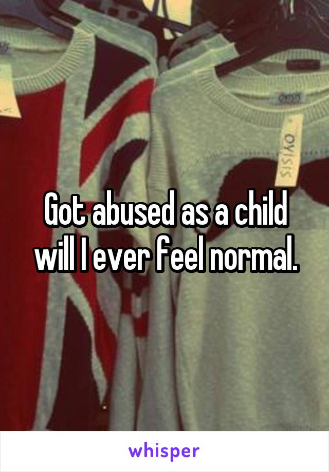 Got abused as a child will I ever feel normal.