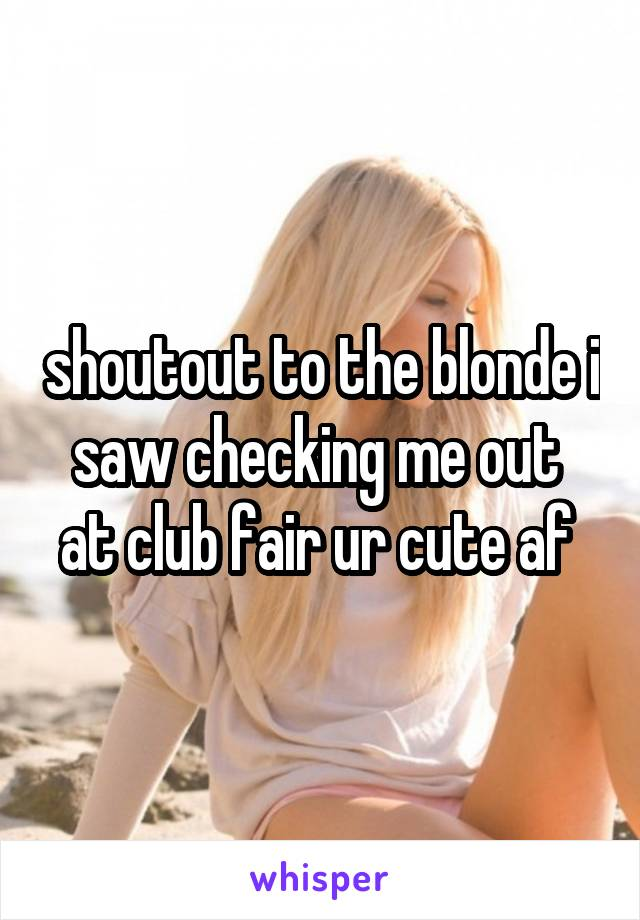 shoutout to the blonde i saw checking me out  at club fair ur cute af