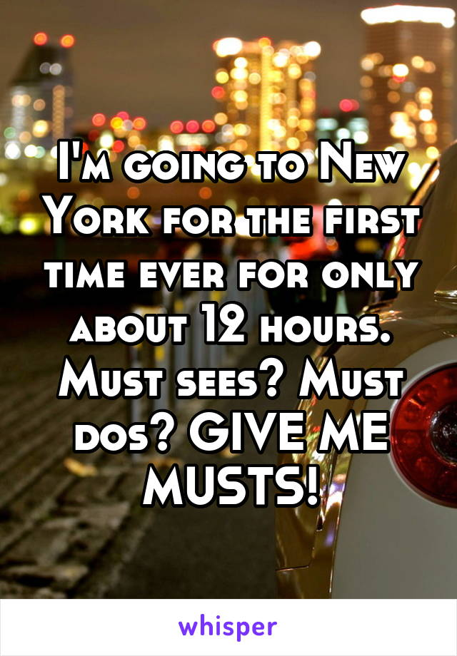I'm going to New York for the first time ever for only about 12 hours. Must sees? Must dos? GIVE ME MUSTS!