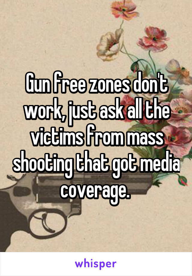 Gun free zones don't work, just ask all the victims from mass shooting that got media coverage.