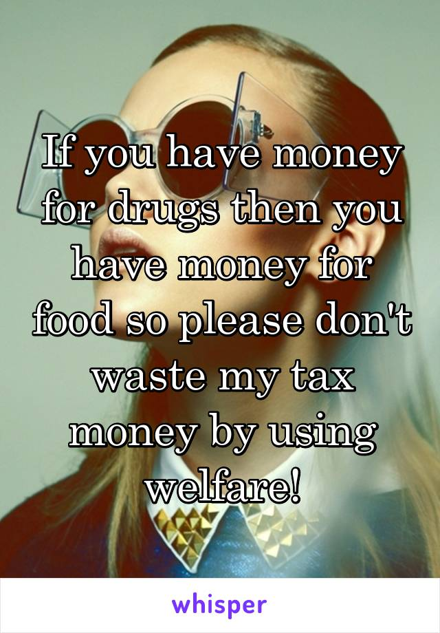 If you have money for drugs then you have money for food so please don't waste my tax money by using welfare!