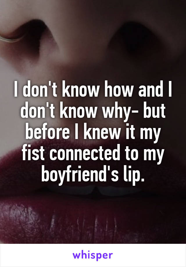 I don't know how and I don't know why- but before I knew it my fist connected to my boyfriend's lip.