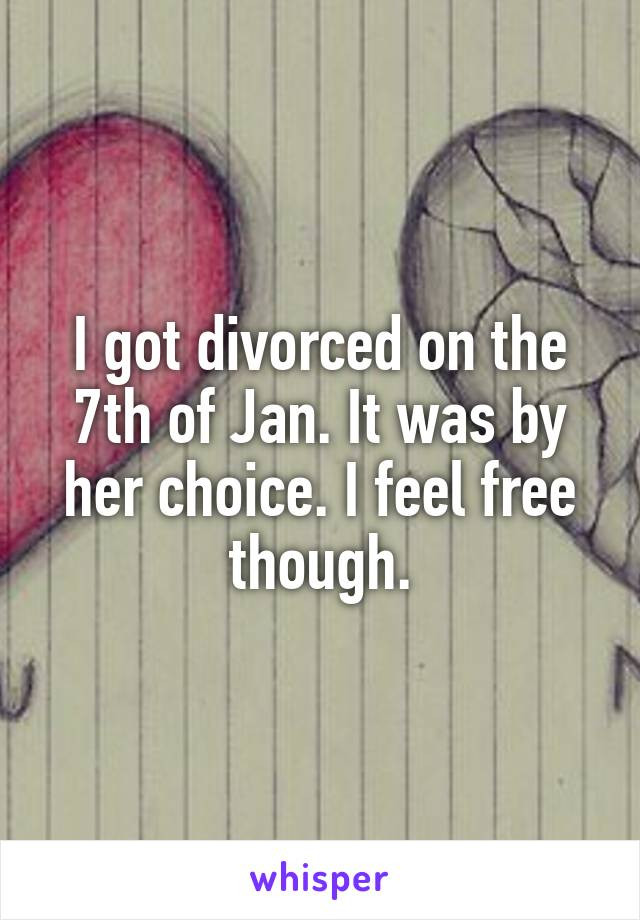 I got divorced on the 7th of Jan. It was by her choice. I feel free though.