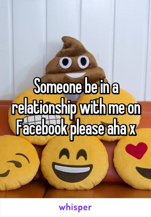 Someone be in a relationship with me on Facebook please aha x