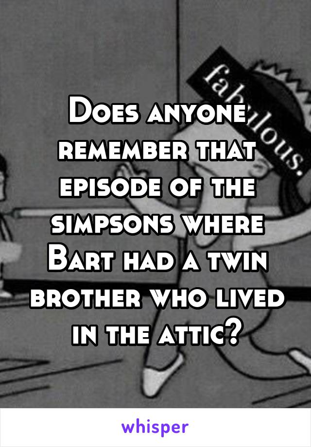 Does anyone remember that episode of the simpsons where Bart had a twin brother who lived in the attic?