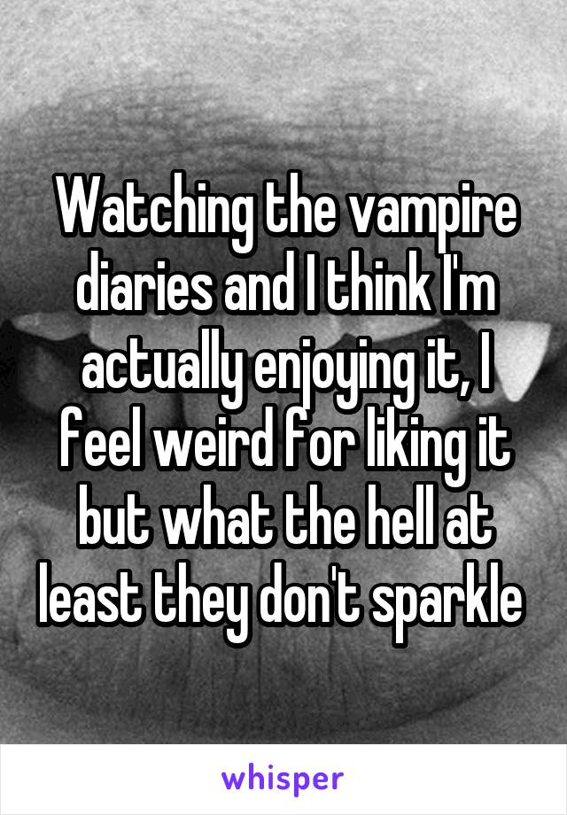 Watching the vampire diaries and I think I'm actually enjoying it, I feel weird for liking it but what the hell at least they don't sparkle