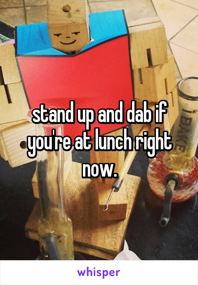 stand up and dab if you're at lunch right now.