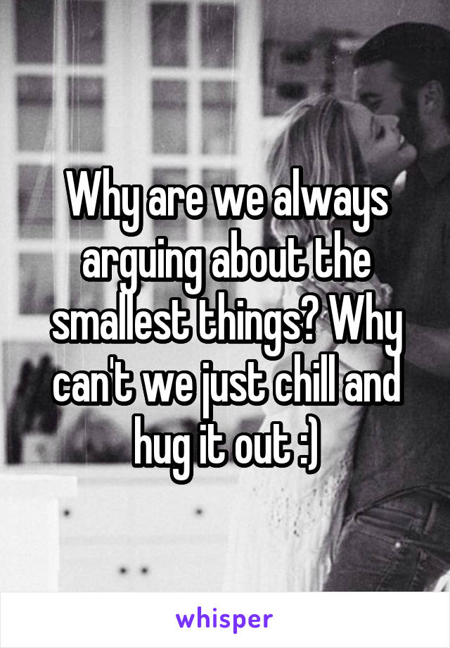 Why are we always arguing about the smallest things? Why can't we just chill and hug it out :)