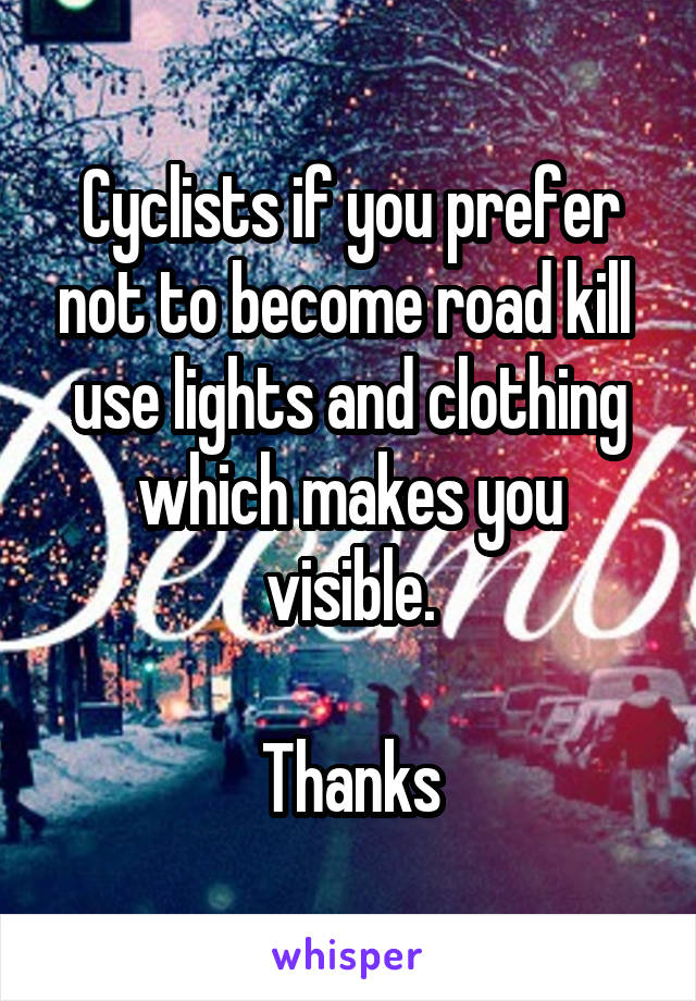 Cyclists if you prefer not to become road kill  use lights and clothing which makes you visible.  Thanks