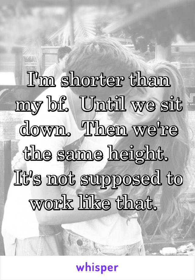 I'm shorter than my bf.  Until we sit down.  Then we're the same height.  It's not supposed to work like that.