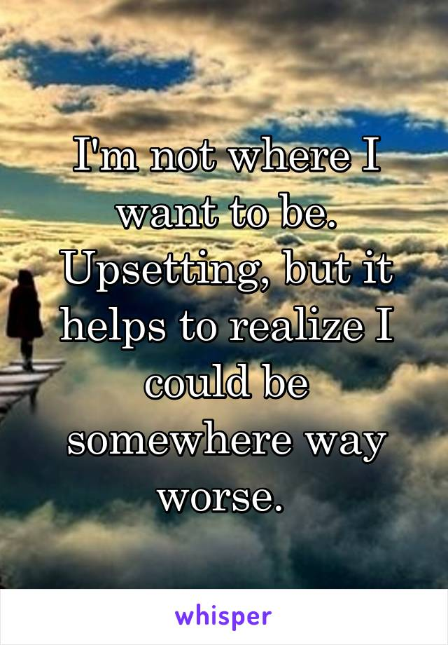 I'm not where I want to be. Upsetting, but it helps to realize I could be somewhere way worse.