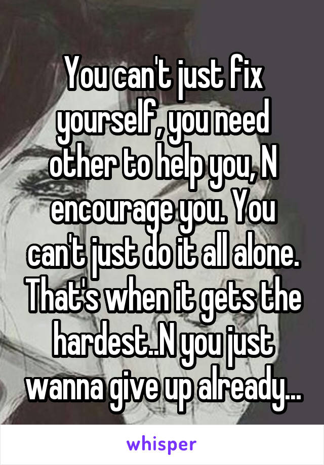 You can't just fix yourself, you need other to help you, N encourage you. You can't just do it all alone. That's when it gets the hardest..N you just wanna give up already...