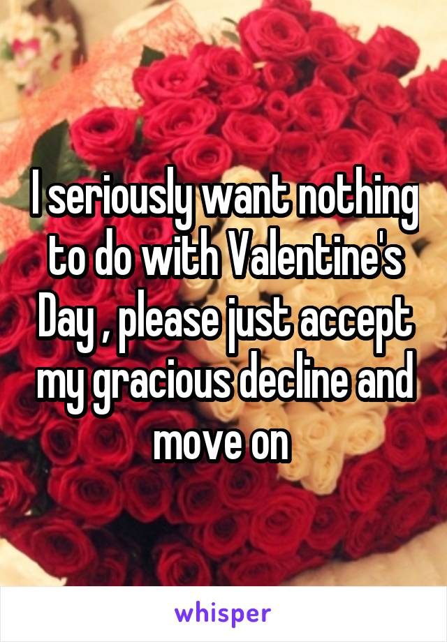 I seriously want nothing to do with Valentine's Day , please just accept my gracious decline and move on