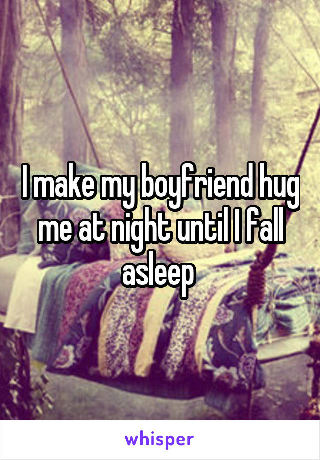 I make my boyfriend hug me at night until I fall asleep
