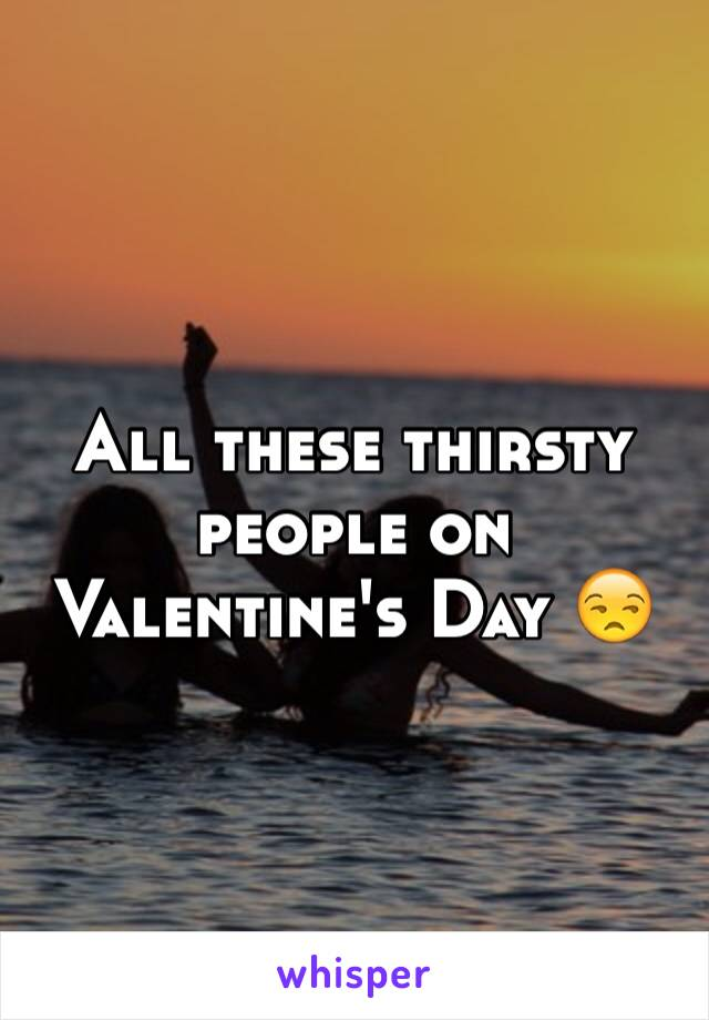 All these thirsty people on Valentine's Day 😒