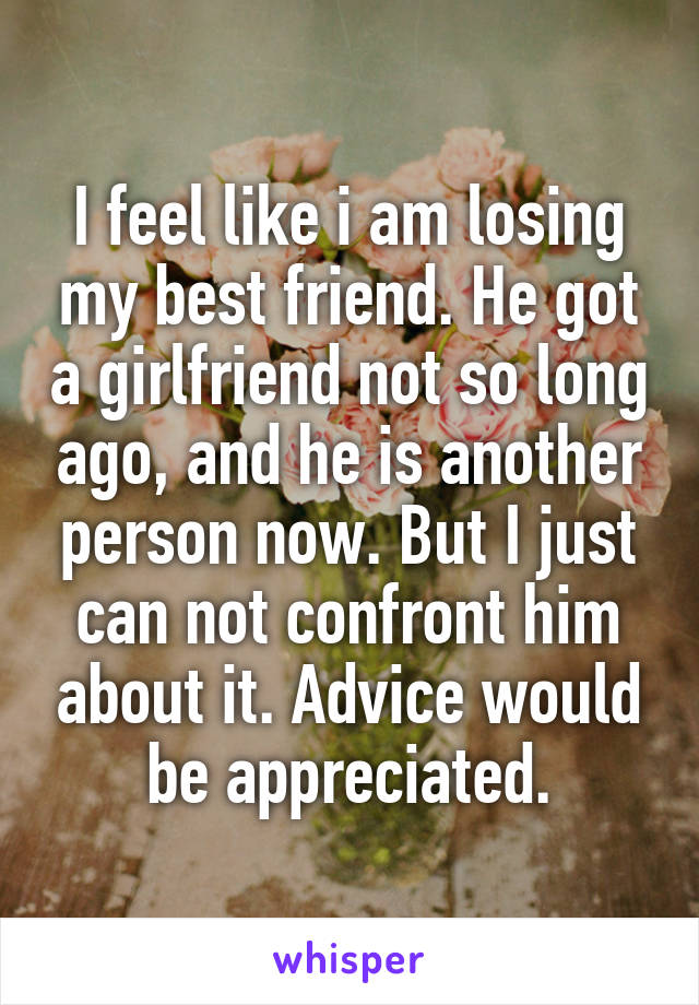 I feel like i am losing my best friend. He got a girlfriend not so long ago, and he is another person now. But I just can not confront him about it. Advice would be appreciated.